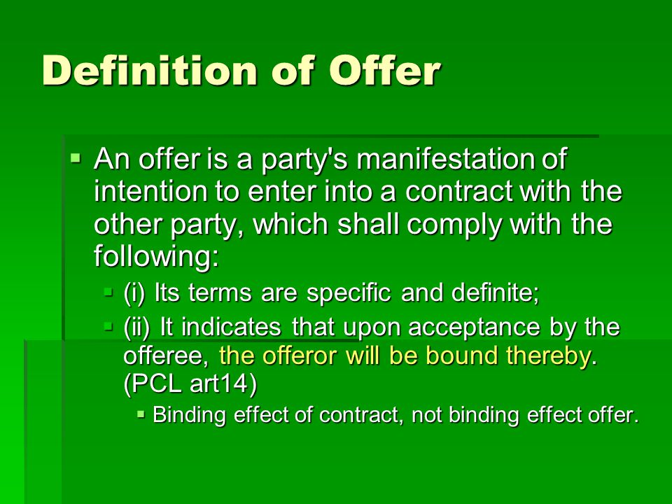 Extinction of an offer (An offer is extinguished in any of the following circumstances) Termination Termination by offeree by offeree The notice of rejection reaches the offeror (PCL art 20); An offer ceases to be binding if it is refused.(RCC art.155) The notice of rejection reaches the offeror (PCL art 20); An offer ceases to be binding if it is refused.(RCC art.155) The offeree makes a material change to the terms of the offer.