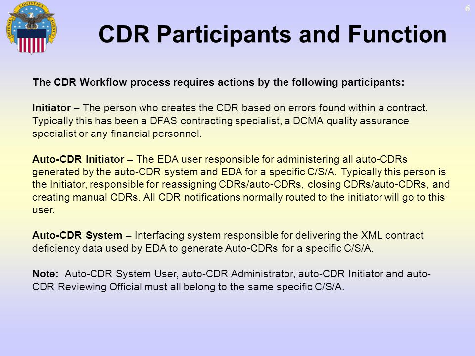 7 CDR Participants and Function – Cont The CDR Workflow process requires actions by the following participants: Reviewing Official – The person responsible for approving CDRs that are created for a particular C/S/A.