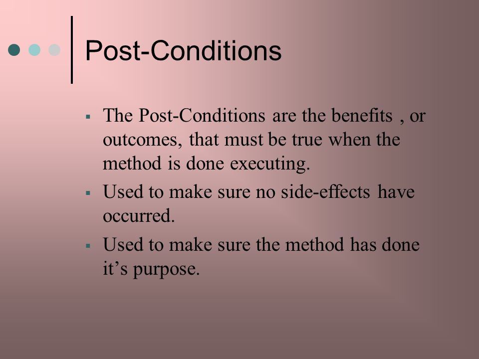 Post-Conditions The Post-Conditions are the benefits, or outcomes, that must be true when the method is done executing.
