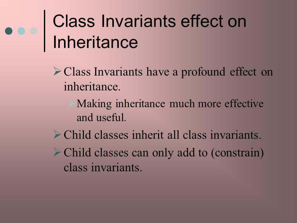 Class Invariants effect on Inheritance Class Invariants have a profound effect on inheritance.