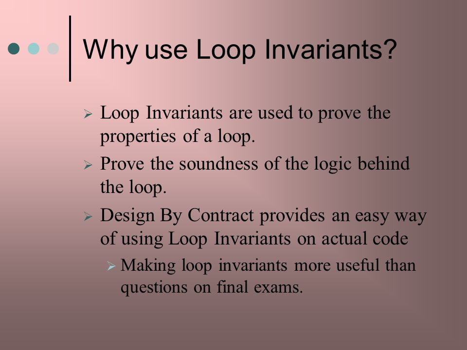 Why use Loop Invariants.Loop Invariants are used to prove the properties of a loop.