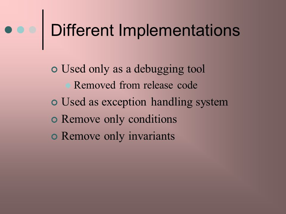 Different Implementations Used only as a debugging tool Removed from release code Used as exception handling system Remove only conditions Remove only invariants