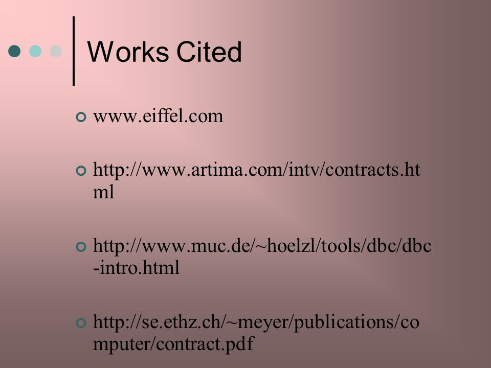 Works Cited www.eiffel.com http://www.artima.com/intv/contracts.ht ml http://www.muc.de/~hoelzl/tools/dbc/dbc -intro.html http://se.ethz.ch/~meyer/publications/co mputer/contract.pdf