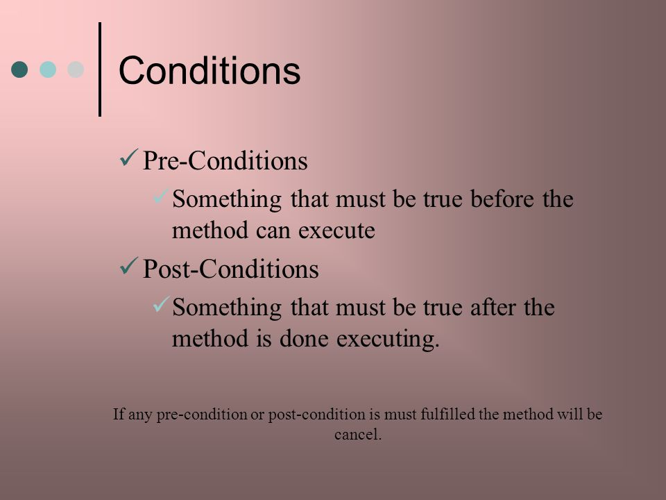 Conditions Pre-Conditions Something that must be true before the method can execute Post-Conditions Something that must be true after the method is done executing.