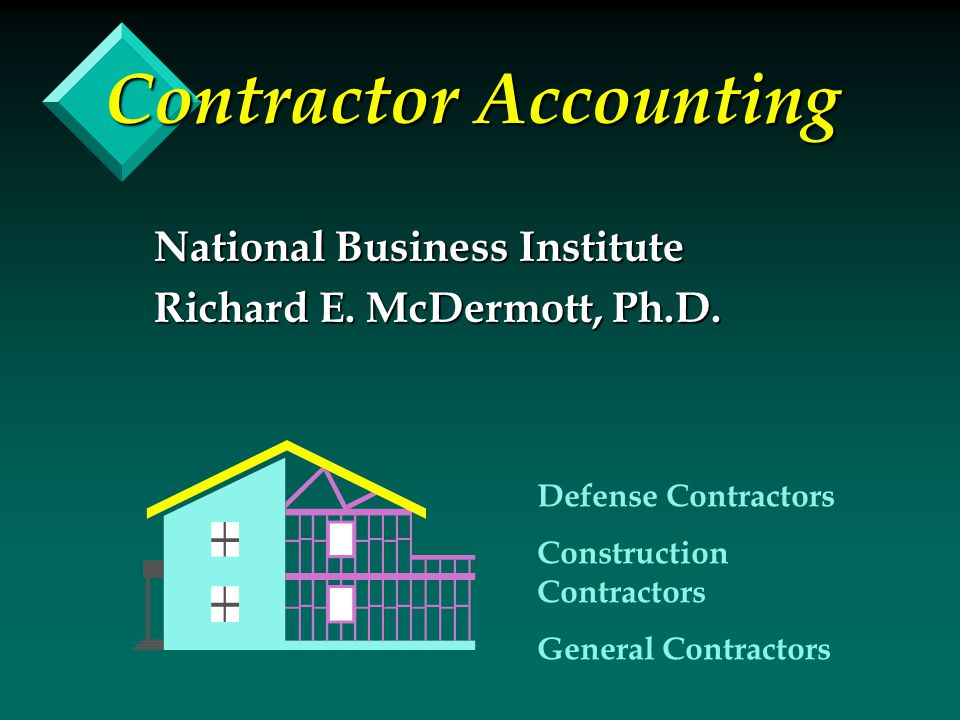 Contractor Accounting National Business Institute Richard E. McDermott, Ph.D. Defense Contractors Construction Contractors General Contractors