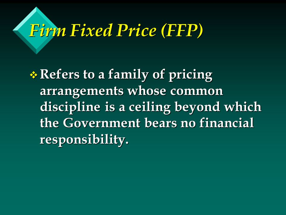 Firm Fixed Price (FFP) v Refers to a family of pricing arrangements whose common discipline is a ceiling beyond which the Government bears no financial responsibility.