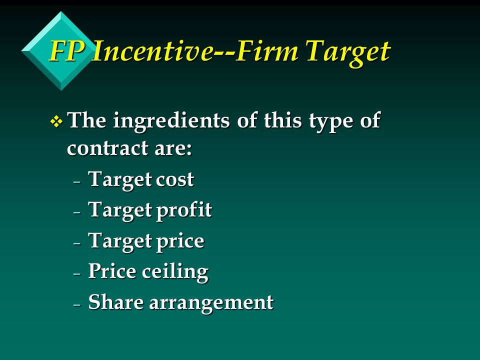 FP Incentive--Firm Target v The ingredients of this type of contract are: – Target cost – Target profit – Target price – Price ceiling – Share arrange