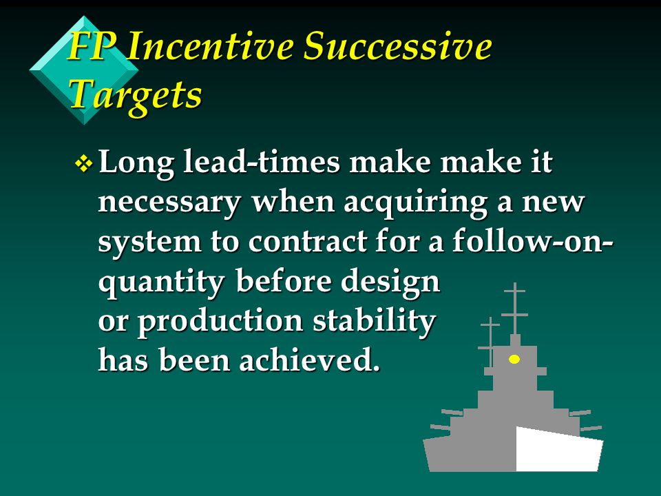 FP Incentive Successive Targets v Long lead-times make make it necessary when acquiring a new system to contract for a follow-on- quantity before desi