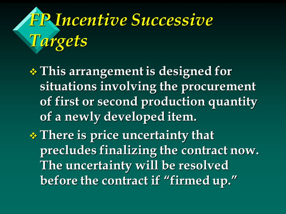 FP Incentive Successive Targets v This arrangement is designed for situations involving the procurement of first or second production quantity of a newly developed item.