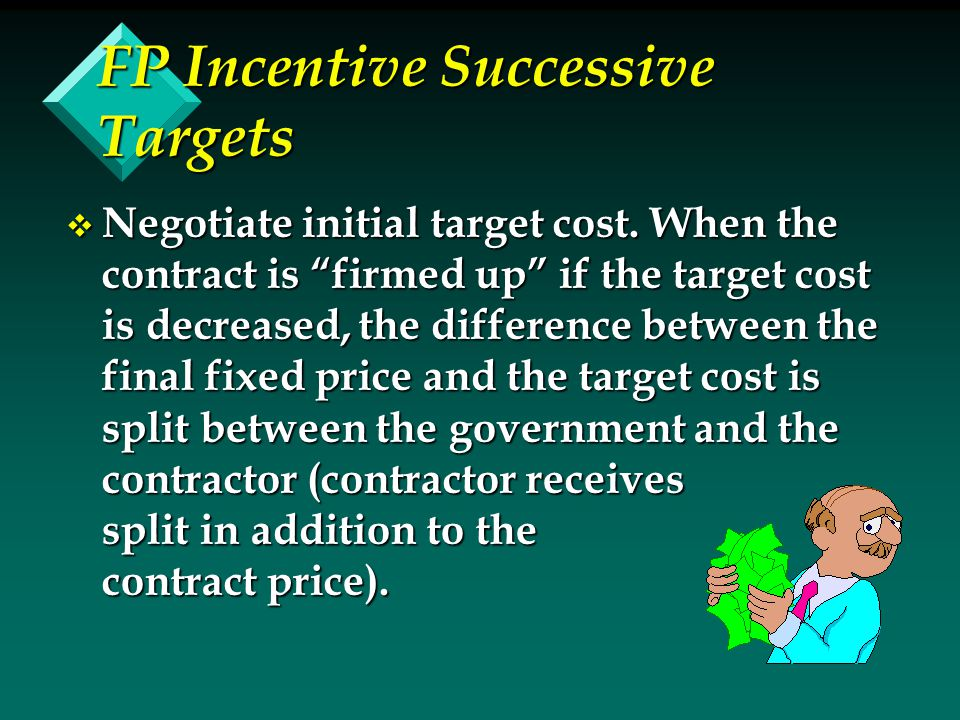 FP Incentive Successive Targets v Negotiate initial target cost. When the contract is firmed up if the target cost is decreased, the difference betwee