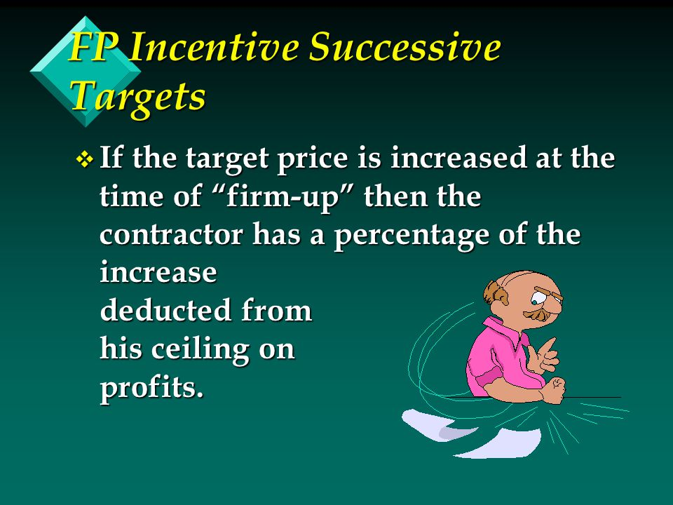 FP Incentive Successive Targets v If the target price is increased at the time of firm-up then the contractor has a percentage of the increase deducted from his ceiling on profits.