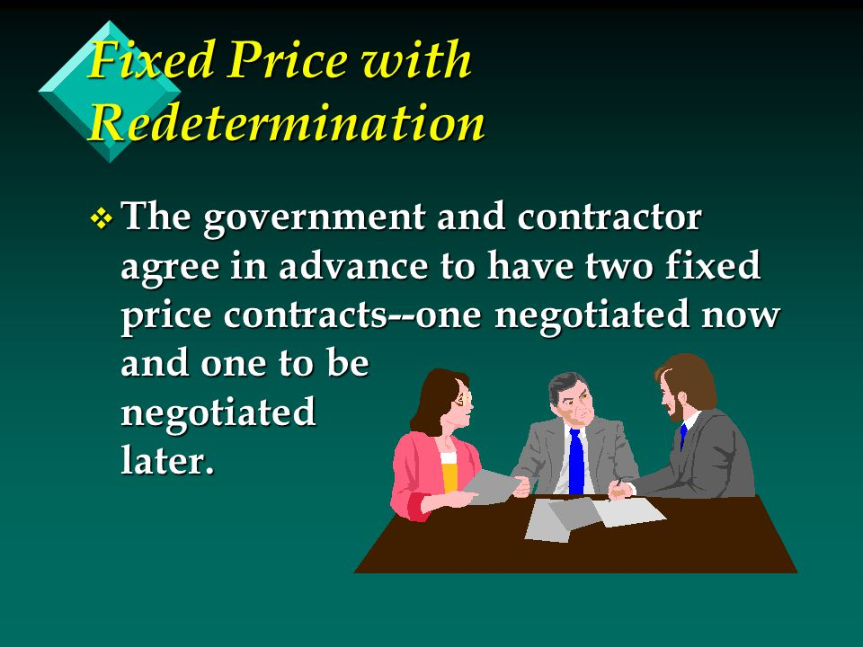 Fixed Price with Redetermination v The government and contractor agree in advance to have two fixed price contracts--one negotiated now and one to be negotiated later.