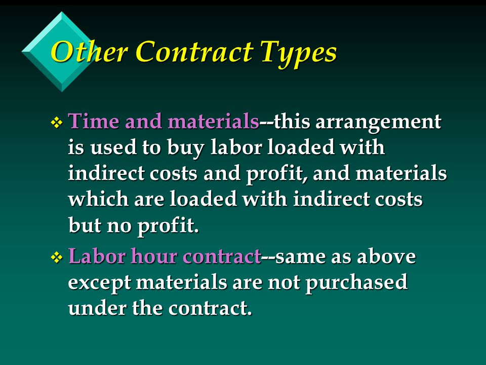 Other Contract Types v Time and materials--this arrangement is used to buy labor loaded with indirect costs and profit, and materials which are loaded