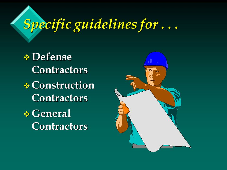 Specific guidelines for... v Defense Contractors v Construction Contractors v General Contractors