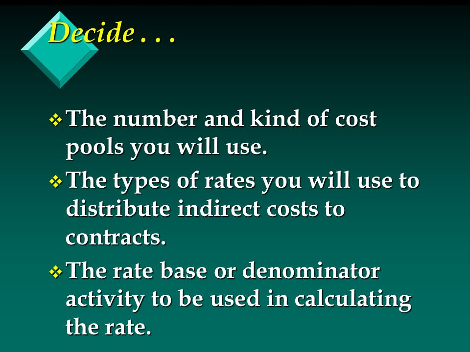Decide... v The number and kind of cost pools you will use. v The types of rates you will use to distribute indirect costs to contracts. v The rate ba