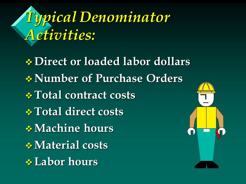 Typical Denominator Activities: v Direct or loaded labor dollars v Number of Purchase Orders v Total contract costs v Total direct costs v Machine hours v Material costs v Labor hours