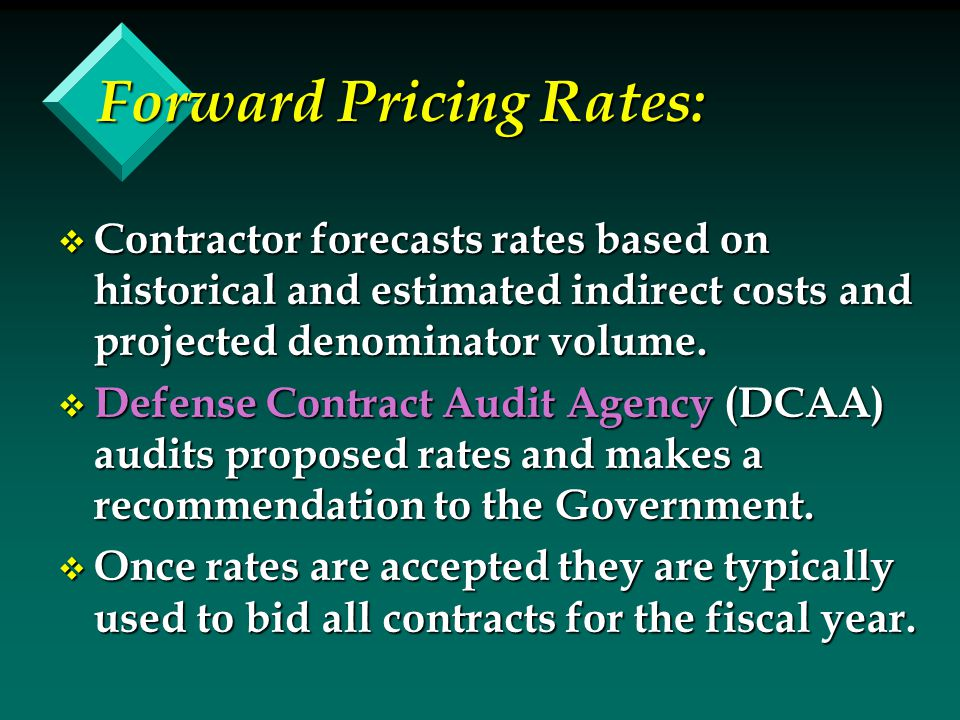 Forward Pricing Rates: v Contractor forecasts rates based on historical and estimated indirect costs and projected denominator volume.