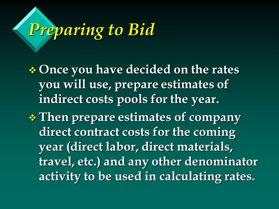 Preparing to Bid v Once you have decided on the rates you will use, prepare estimates of indirect costs pools for the year. v Then prepare estimates o