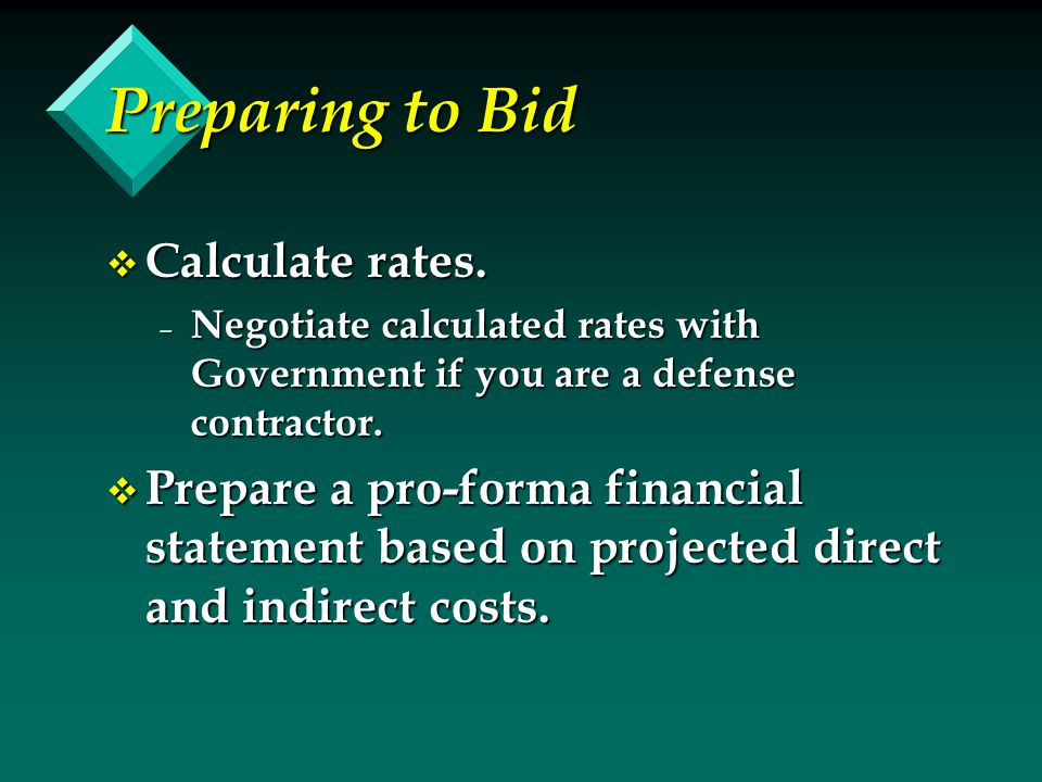 Preparing to Bid v Calculate rates. – Negotiate calculated rates with Government if you are a defense contractor. v Prepare a pro-forma financial stat