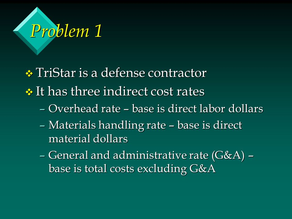 Problem 1 v TriStar is a defense contractor v It has three indirect cost rates –Overhead rate – base is direct labor dollars –Materials handling rate