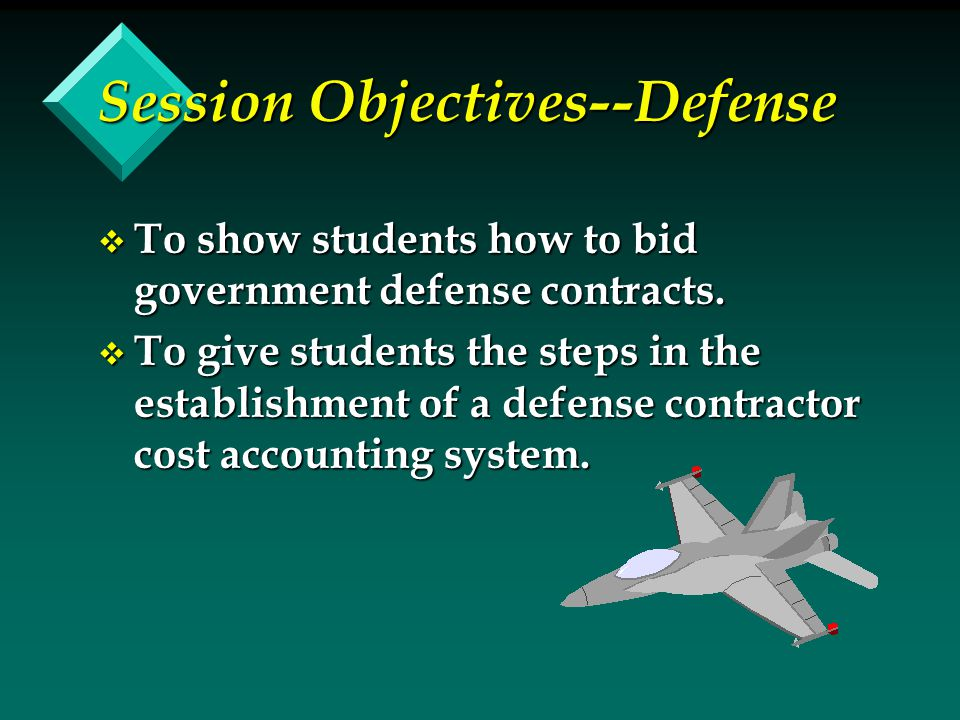 v To show students how to bid government defense contracts. v To give students the steps in the establishment of a defense contractor cost accounting