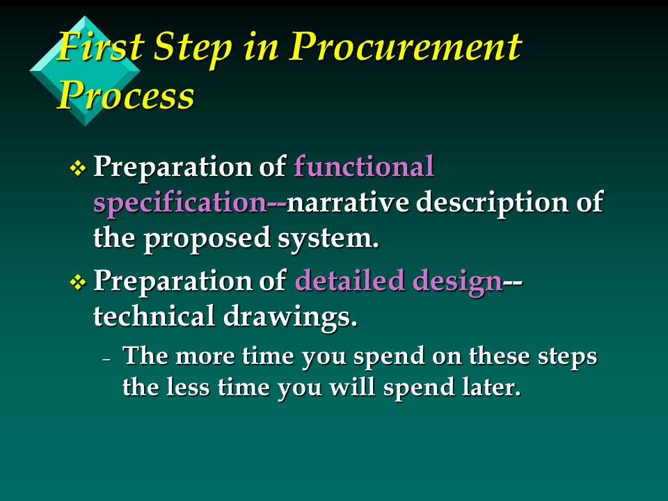 First Step in Procurement Process v Preparation of functional specification--narrative description of the proposed system. v Preparation of detailed d