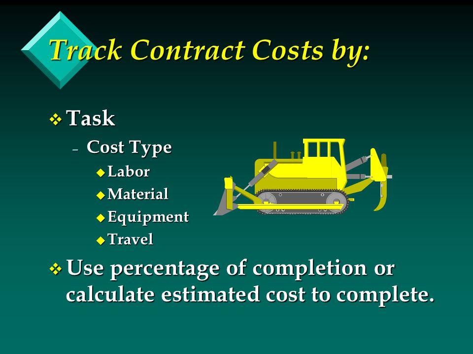 Track Contract Costs by: v Task – Cost Type u Labor u Material u Equipment u Travel v Use percentage of completion or calculate estimated cost to complete.