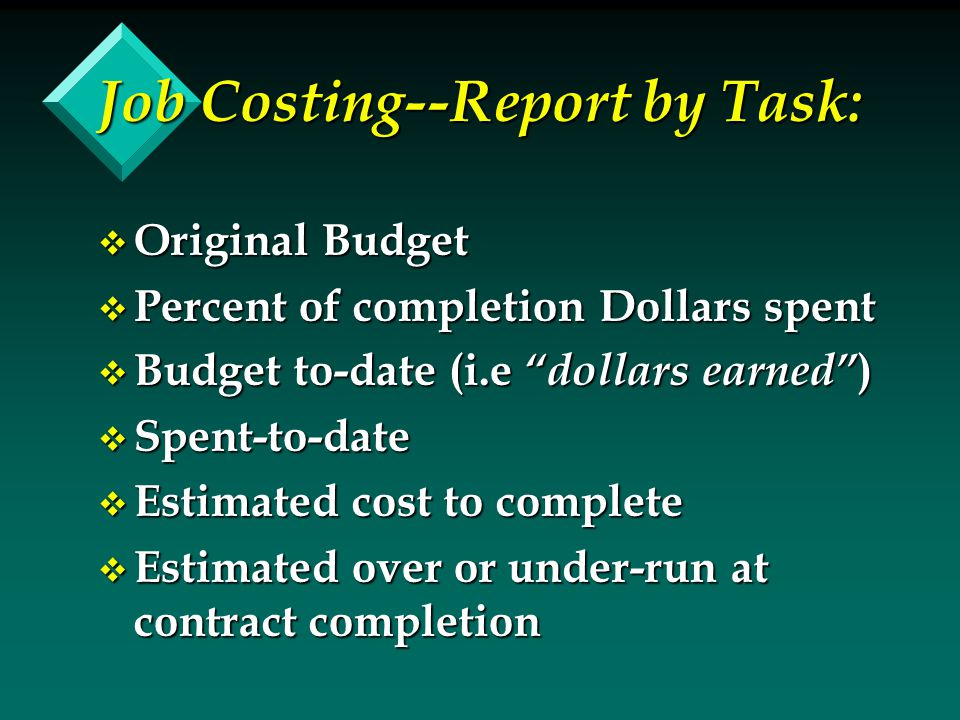 Job Costing--Report by Task: v Original Budget v Percent of completion Dollars spent v Budget to-date (i.e dollars earned ) v Spent-to-date v Estimated cost to complete v Estimated over or under-run at contract completion