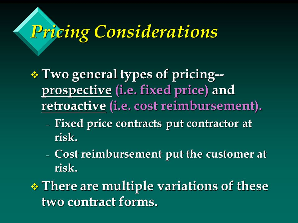 Pricing Considerations v Two general types of pricing-- prospective (i.e. fixed price) and retroactive (i.e. cost reimbursement). – Fixed price contra