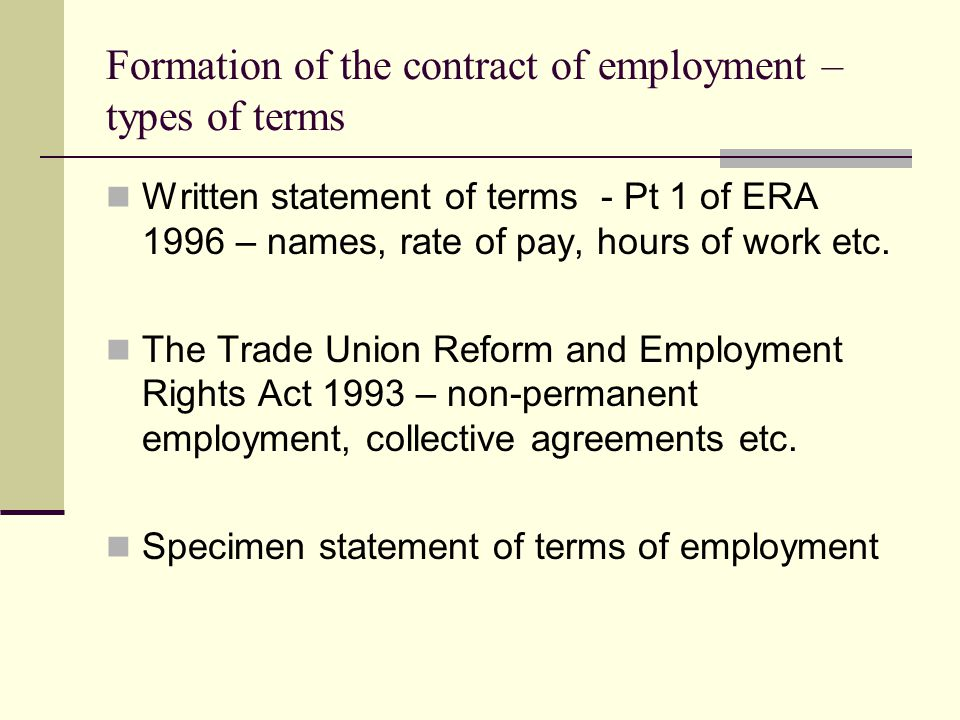 Formation of the contract of employment – types of terms Written statement of terms - Pt 1 of ERA 1996 – names, rate of pay, hours of work etc. The Tr