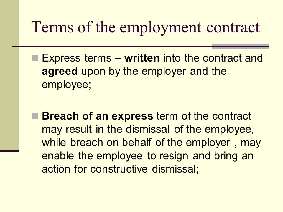 Terms of the employment contract Express terms – written into the contract and agreed upon by the employer and the employee; Breach of an express term