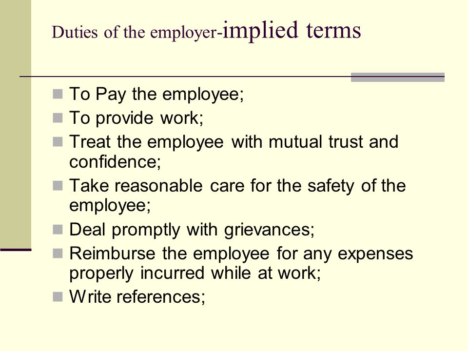 Duties of the employer- implied terms To Pay the employee; To provide work; Treat the employee with mutual trust and confidence; Take reasonable care
