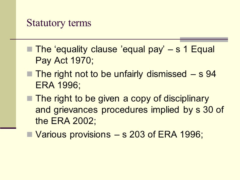 Statutory terms The equality clause equal pay – s 1 Equal Pay Act 1970; The right not to be unfairly dismissed – s 94 ERA 1996; The right to be given