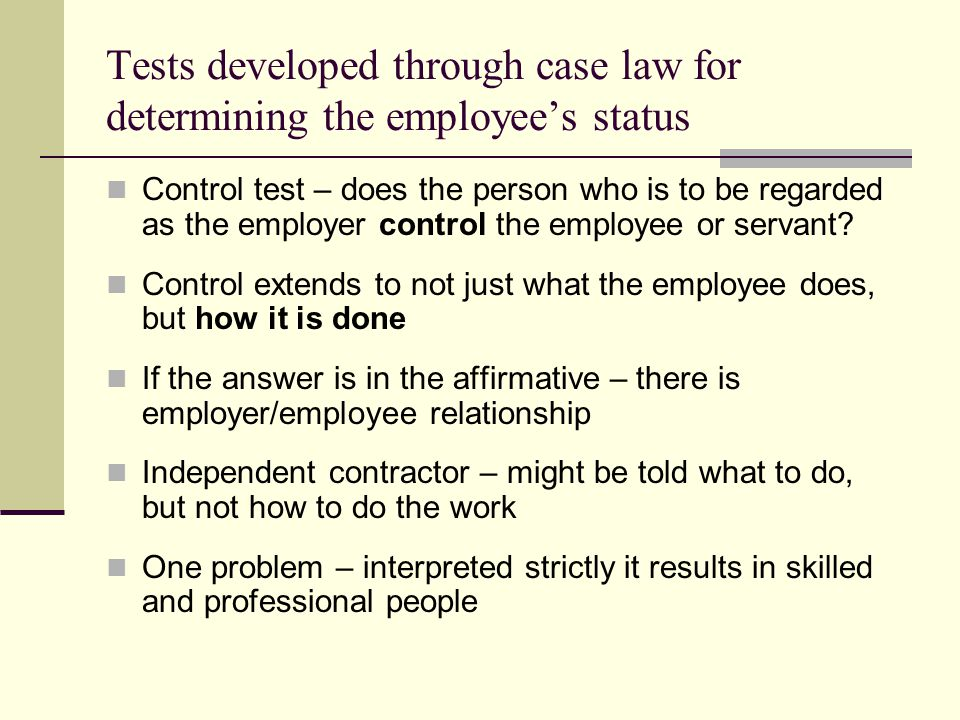 Tests developed through case law for determining the employees status Control test – does the person who is to be regarded as the employer control the