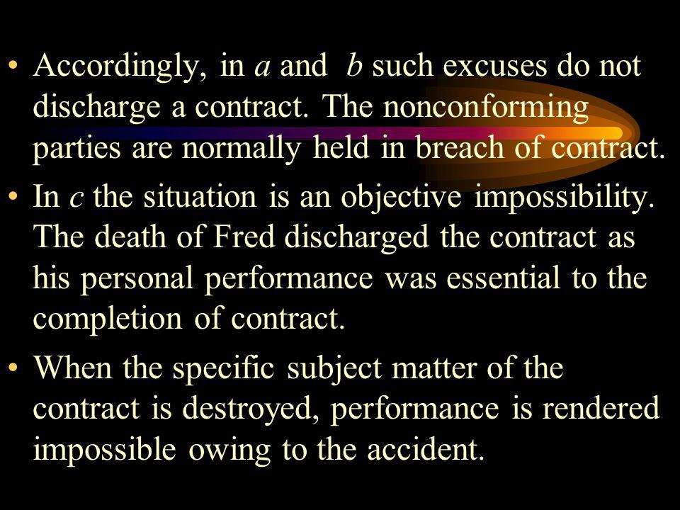 Accordingly, in a and b such excuses do not discharge a contract. The nonconforming parties are normally held in breach of contract. In c the situatio