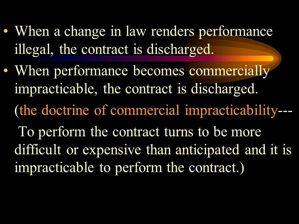 When a change in law renders performance illegal, the contract is discharged. When performance becomes commercially impracticable, the contract is dis