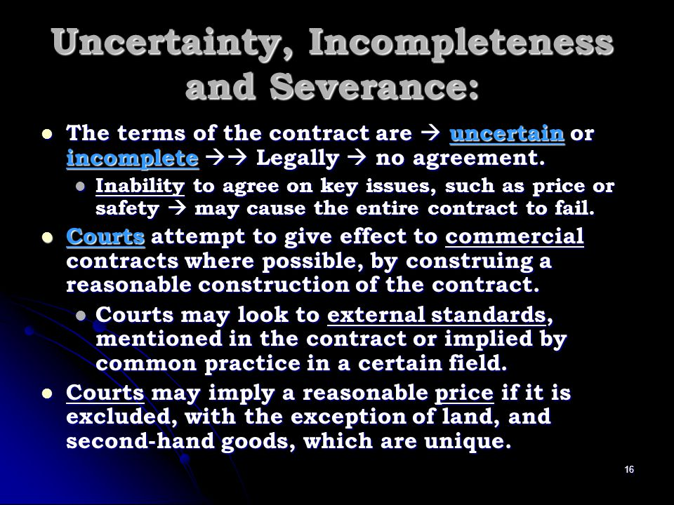 Uncertain or incomplete clauses in the contract + + all options in resolving its true meaning have failed Uncertain or incomplete clauses in the contract + + all options in resolving its true meaning have failed It may be possible to sever and void just those affected clauses if the contract includes a severability clause.