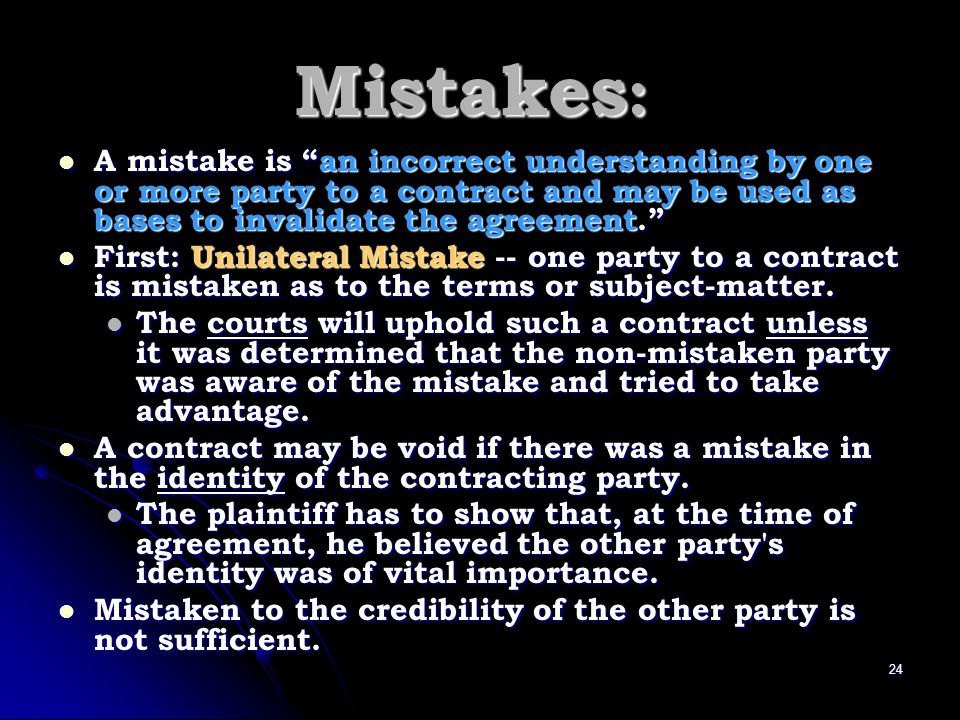 Mistakes : A mistake is an incorrect understanding by one or more party to a contract and may be used as bases to invalidate the agreement. A mistake