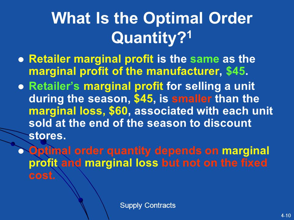 4-10 Supply Contracts What Is the Optimal Order Quantity? 1 Retailer marginal profit is the same as the marginal profit of the manufacturer, $45. Reta