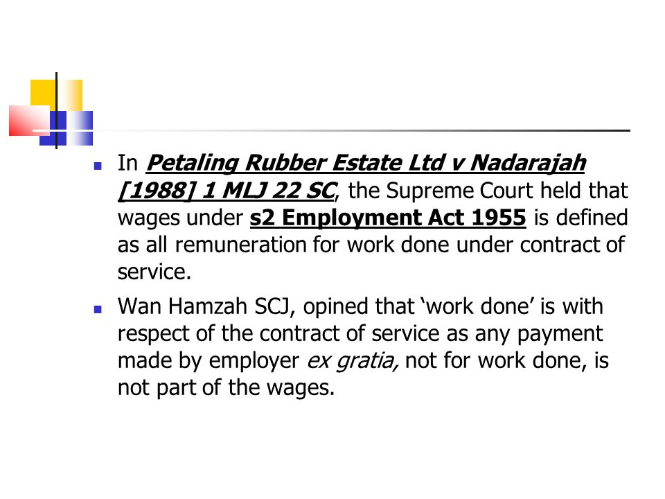 In Petaling Rubber Estate Ltd v Nadarajah [1988] 1 MLJ 22 SC, the Supreme Court held that wages under s2 Employment Act 1955 is defined as all remuner