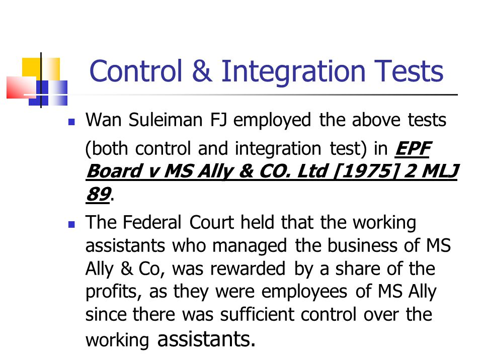 Control & Integration Tests Wan Suleiman FJ employed the above tests (both control and integration test) in EPF Board v MS Ally & CO. Ltd [1975] 2 MLJ