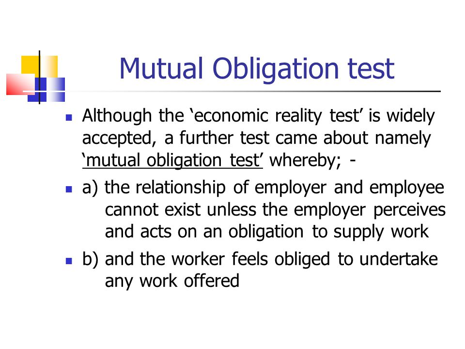Mutual Obligation test Although the economic reality test is widely accepted, a further test came about namely mutual obligation test whereby; - a) th