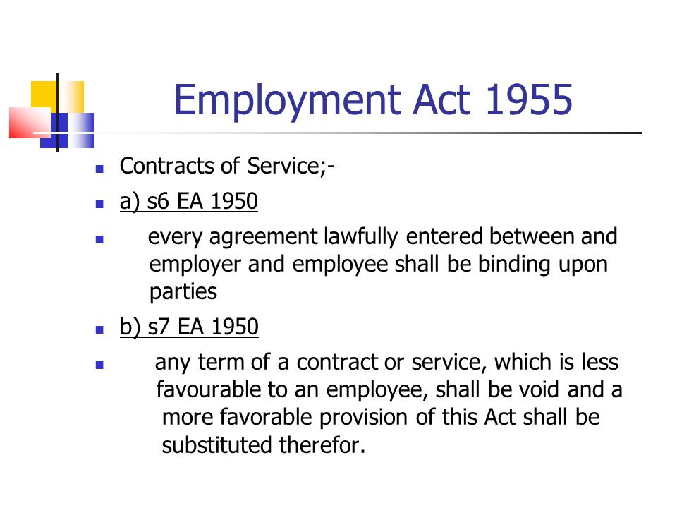 Employment Act 1955 Contracts of Service;- a) s6 EA 1950 every agreement lawfully entered between and employer and employee shall be binding upon part