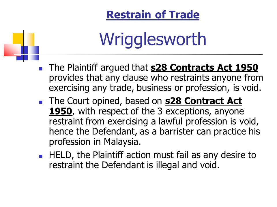 Restrain of Trade Wrigglesworth The Plaintiff argued that s28 Contracts Act 1950 provides that any clause who restraints anyone from exercising any tr