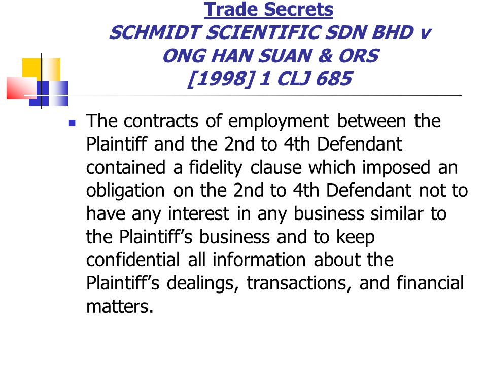 Trade Secrets SCHMIDT SCIENTIFIC SDN BHD v ONG HAN SUAN & ORS [1998] 1 CLJ 685 The contracts of employment between the Plaintiff and the 2nd to 4th De