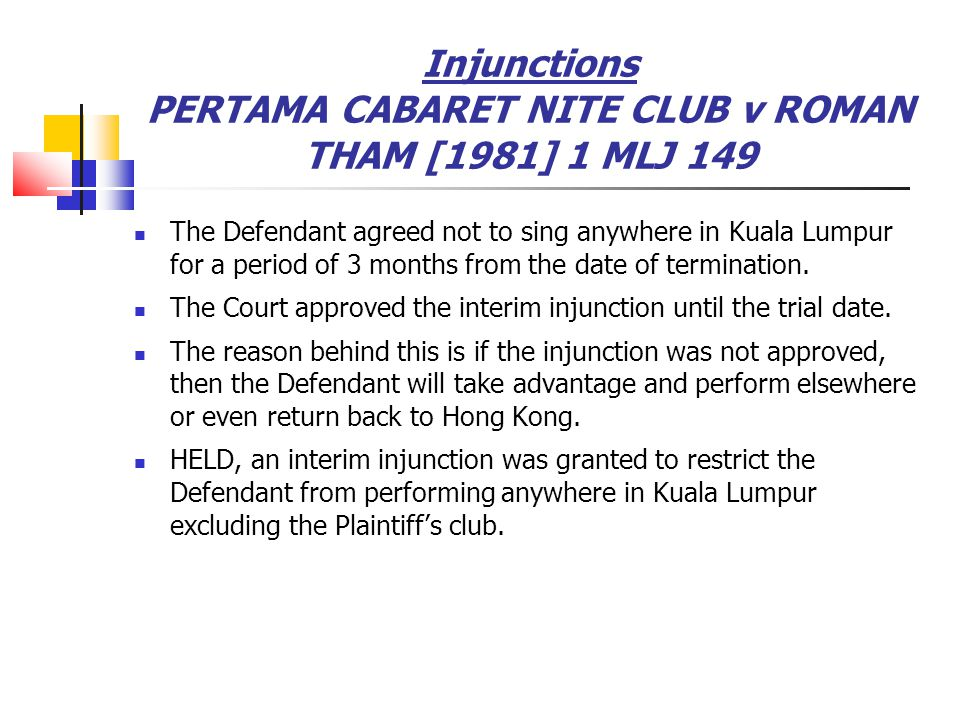Injunctions PERTAMA CABARET NITE CLUB v ROMAN THAM [1981] 1 MLJ 149 The Defendant agreed not to sing anywhere in Kuala Lumpur for a period of 3 months