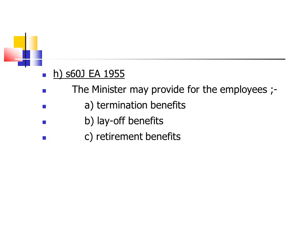 h) s60J EA 1955 The Minister may provide for the employees ;- a) termination benefits b) lay-off benefits c) retirement benefits