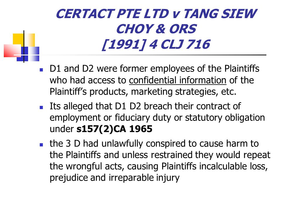 CERTACT PTE LTD v TANG SIEW CHOY & ORS [1991] 4 CLJ 716 D1 and D2 were former employees of the Plaintiffs who had access to confidential information o