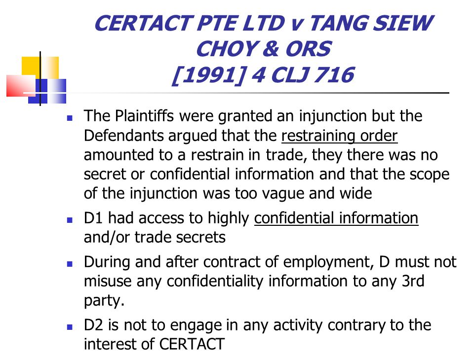 CERTACT PTE LTD v TANG SIEW CHOY & ORS [1991] 4 CLJ 716 The Plaintiffs were granted an injunction but the Defendants argued that the restraining order