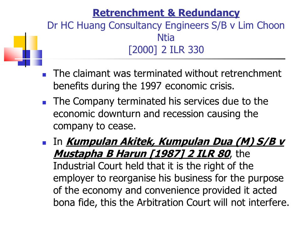 Retrenchment & Redundancy Dr HC Huang Consultancy Engineers S/B v Lim Choon Ntia [2000] 2 ILR 330 The claimant was terminated without retrenchment ben